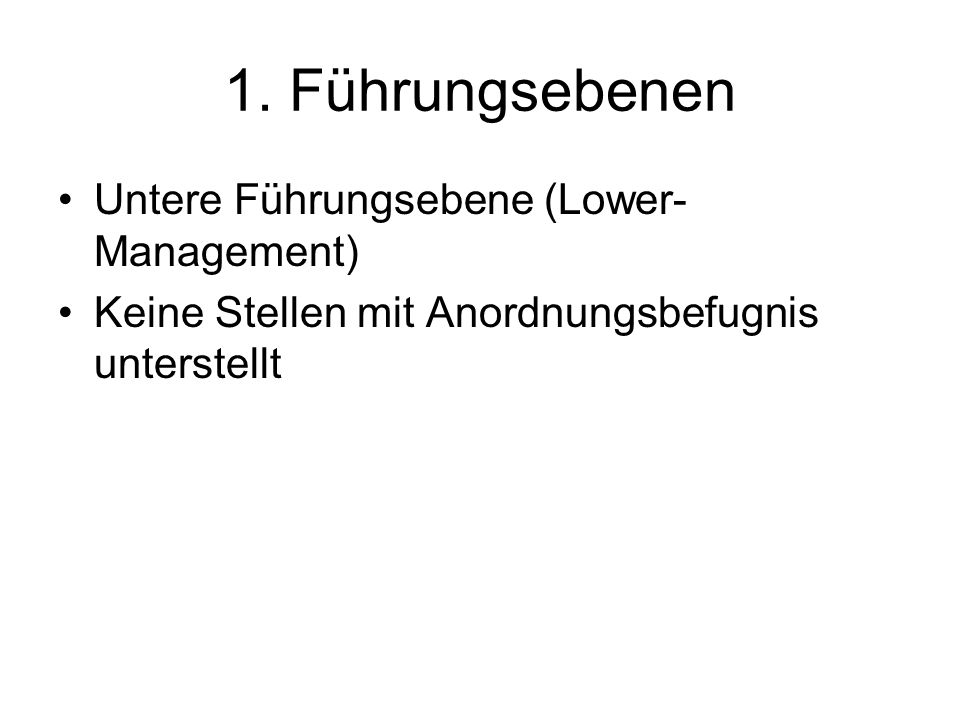 1. Führungsebenen Untere Führungsebene (Lower- Management) Keine Stellen mit Anordnungsbefugnis unterstellt