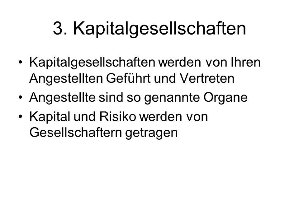 3. Kapitalgesellschaften Kapitalgesellschaften werden von Ihren Angestellten Geführt und Vertreten Angestellte sind so genannte Organe Kapital und Ris