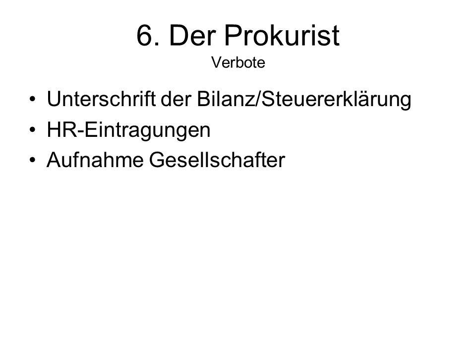 6. Der Prokurist Verbote Unterschrift der Bilanz/Steuererklärung HR-Eintragungen Aufnahme Gesellschafter