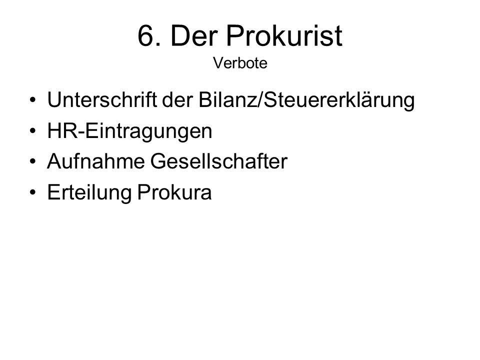 6. Der Prokurist Verbote Unterschrift der Bilanz/Steuererklärung HR-Eintragungen Aufnahme Gesellschafter Erteilung Prokura