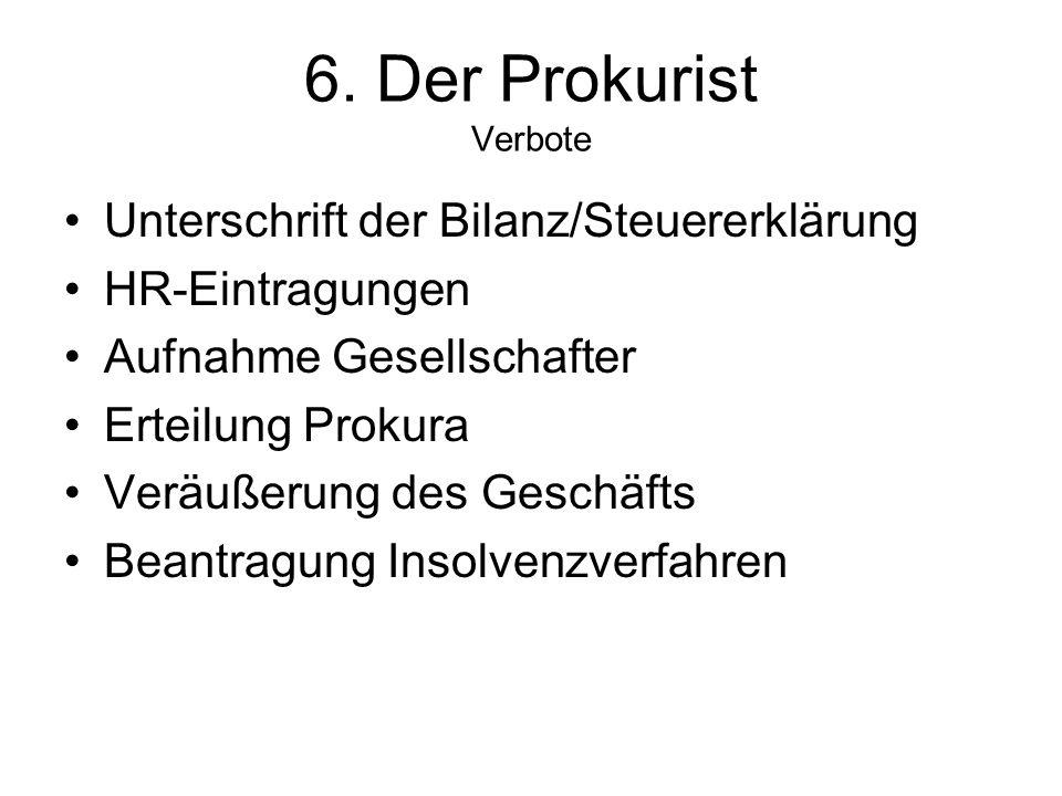 6. Der Prokurist Verbote Unterschrift der Bilanz/Steuererklärung HR-Eintragungen Aufnahme Gesellschafter Erteilung Prokura Veräußerung des Geschäfts B
