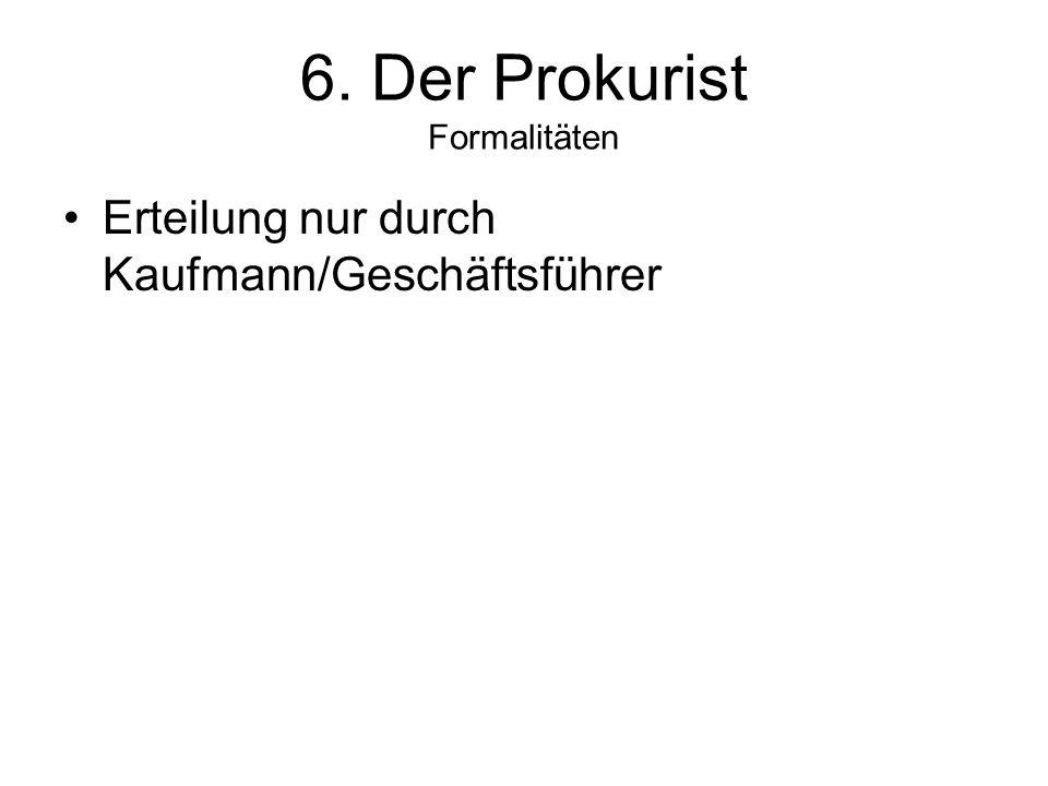 6. Der Prokurist Formalitäten Erteilung nur durch Kaufmann/Geschäftsführer