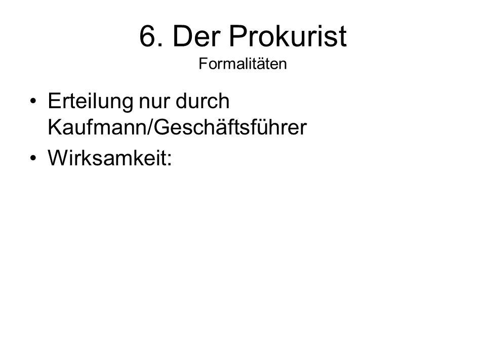6. Der Prokurist Formalitäten Erteilung nur durch Kaufmann/Geschäftsführer Wirksamkeit: