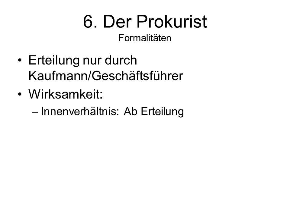 6. Der Prokurist Formalitäten Erteilung nur durch Kaufmann/Geschäftsführer Wirksamkeit: –Innenverhältnis: Ab Erteilung