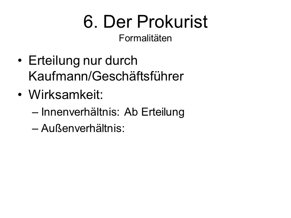 6. Der Prokurist Formalitäten Erteilung nur durch Kaufmann/Geschäftsführer Wirksamkeit: –Innenverhältnis: Ab Erteilung –Außenverhältnis: