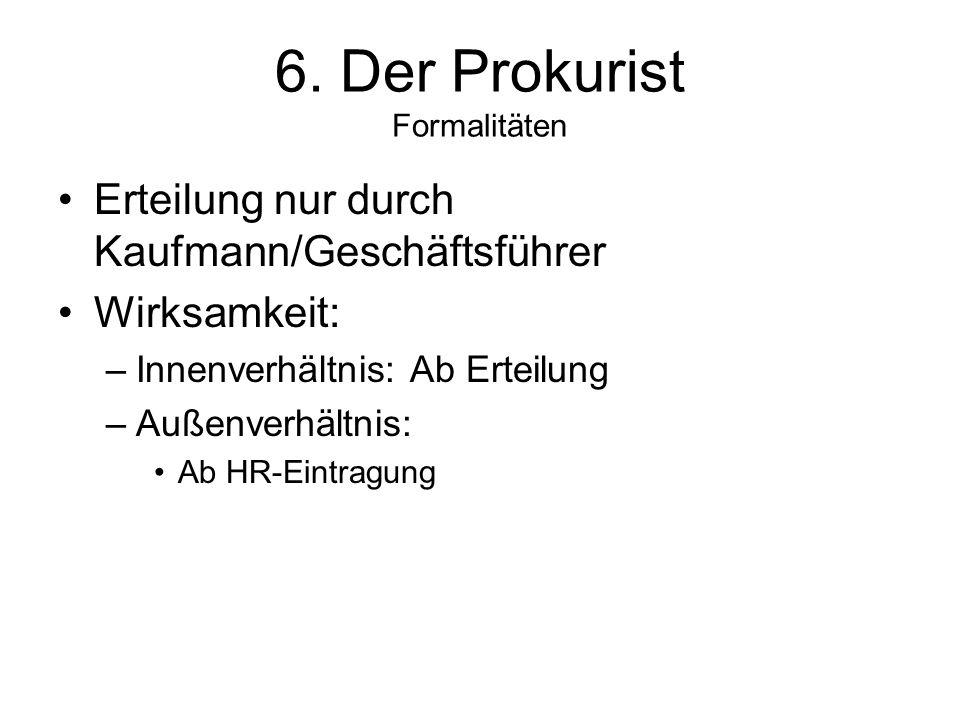 6. Der Prokurist Formalitäten Erteilung nur durch Kaufmann/Geschäftsführer Wirksamkeit: –Innenverhältnis: Ab Erteilung –Außenverhältnis: Ab HR-Eintrag