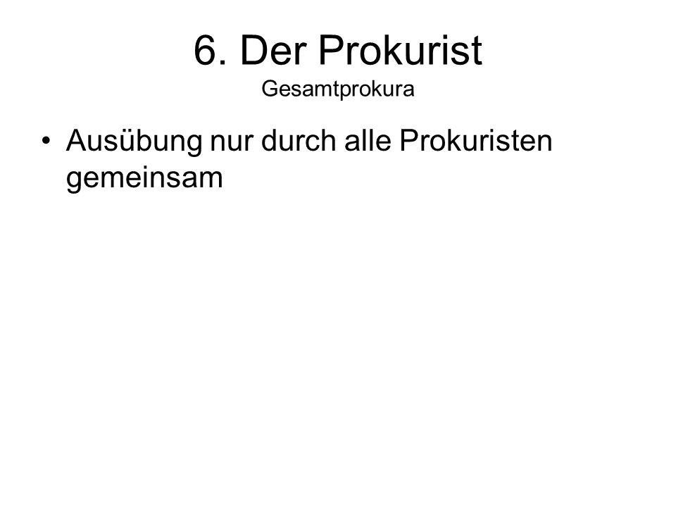 6. Der Prokurist Gesamtprokura Ausübung nur durch alle Prokuristen gemeinsam