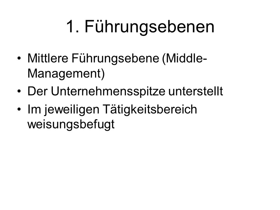 1. Führungsebenen Mittlere Führungsebene (Middle- Management) Der Unternehmensspitze unterstellt Im jeweiligen Tätigkeitsbereich weisungsbefugt
