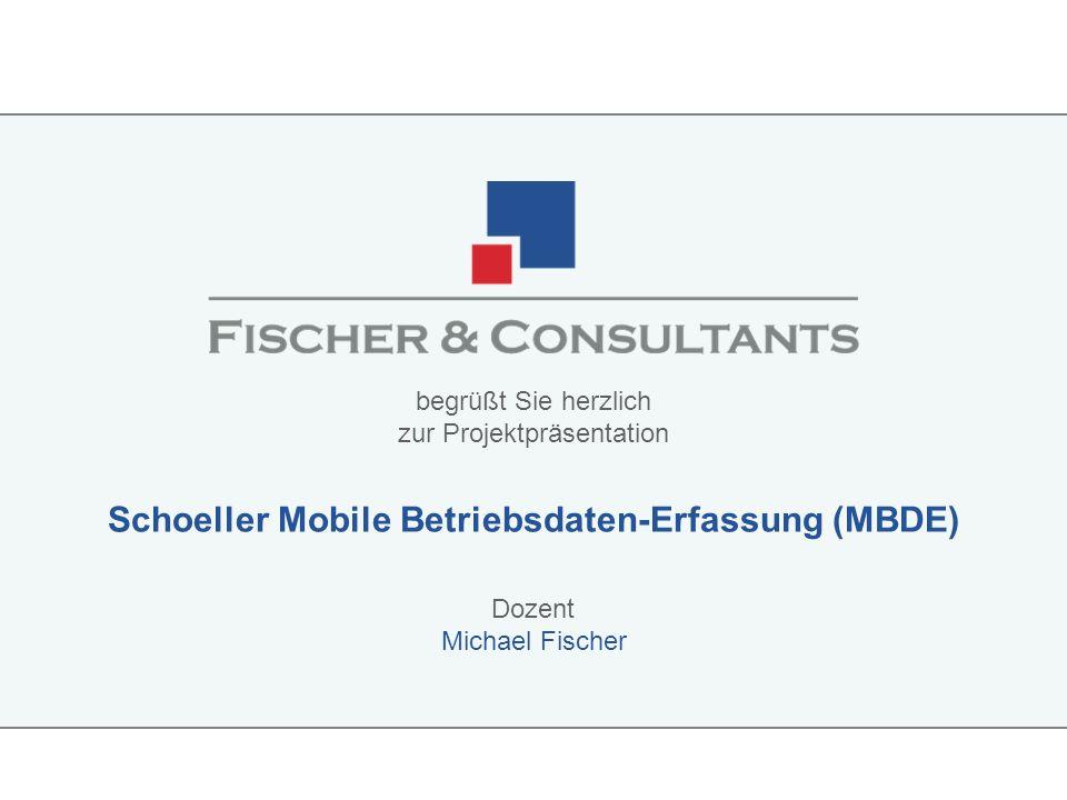 Dozent begrüßt Sie herzlich zur Projektpräsentation Schoeller Mobile Betriebsdaten-Erfassung (MBDE) Michael Fischer