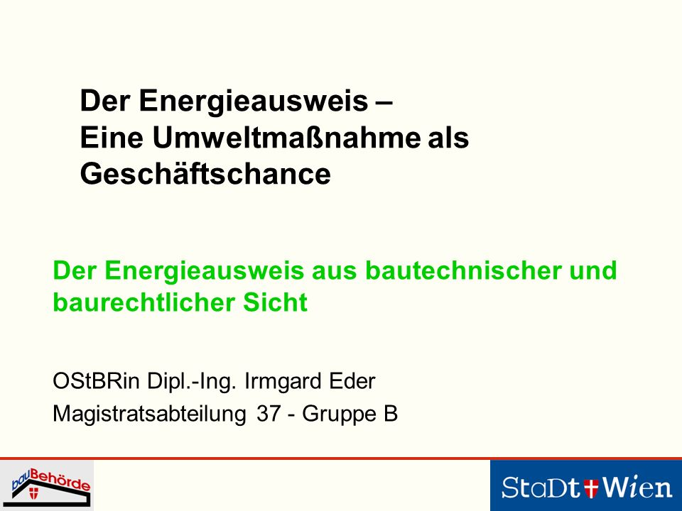 Der Energieausweis aus bautechnischer und baurechtlicher Sicht OStBRin Dipl.-Ing. Irmgard Eder Magistratsabteilung 37 - Gruppe B Der Energieausweis –