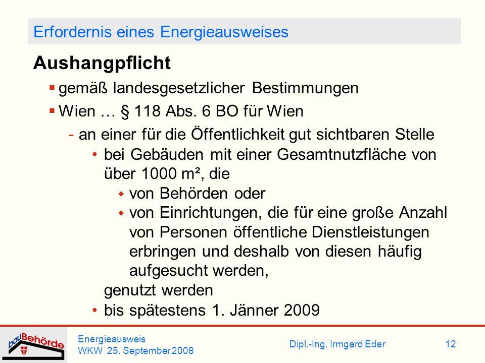 Dipl.-Ing. Irmgard Eder Energieausweis WKW 25. September 2008 12 Erfordernis eines Energieausweises Aushangpflicht gemäß landesgesetzlicher Bestimmung