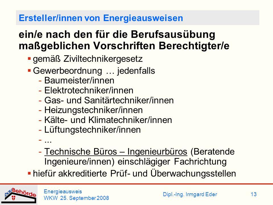 Dipl.-Ing. Irmgard Eder Energieausweis WKW 25. September 2008 13 Ersteller/innen von Energieausweisen ein/e nach den für die Berufsausübung maßgeblich