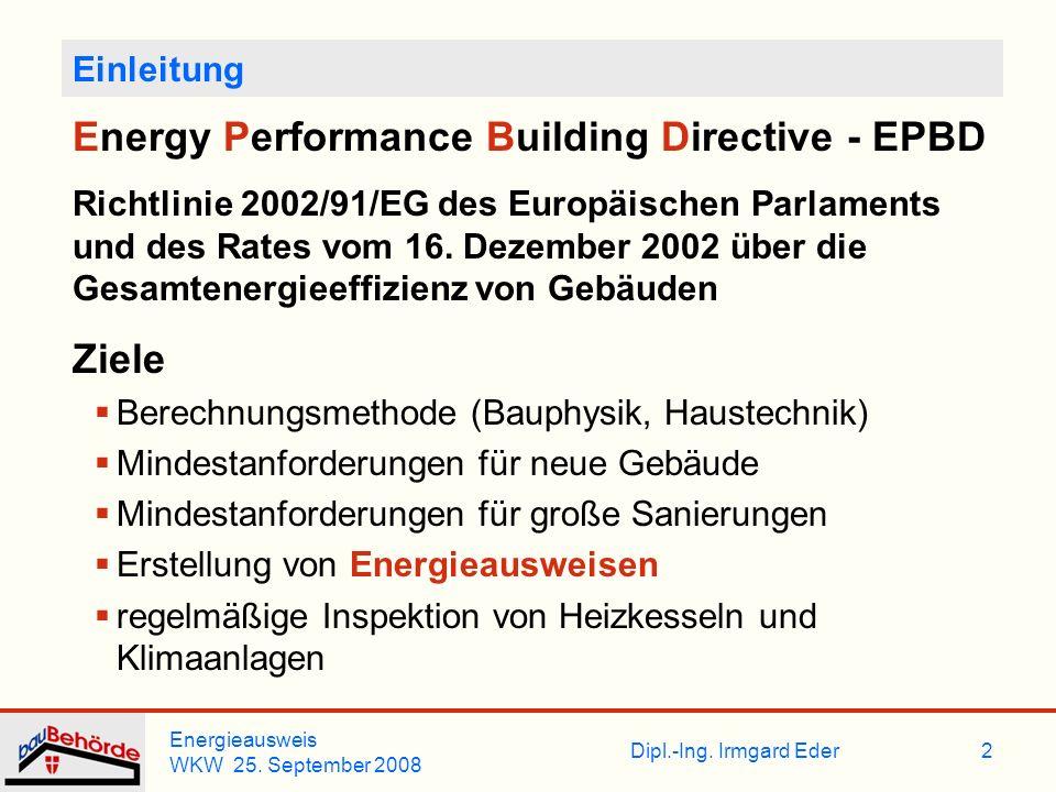 Dipl.-Ing. Irmgard Eder Energieausweis WKW 25. September 2008 2 Einleitung Energy Performance Building Directive - EPBD Richtlinie 2002/91/EG des Euro