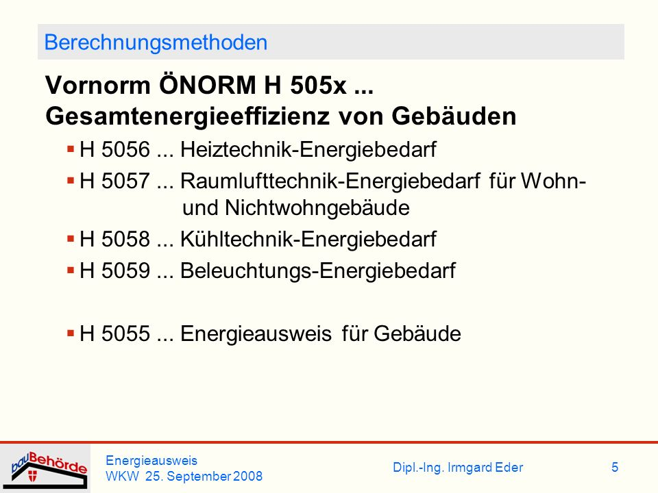 Dipl.-Ing. Irmgard Eder Energieausweis WKW 25. September 2008 5 Berechnungsmethoden Vornorm ÖNORM H 505x... Gesamtenergieeffizienz von Gebäuden H 5056