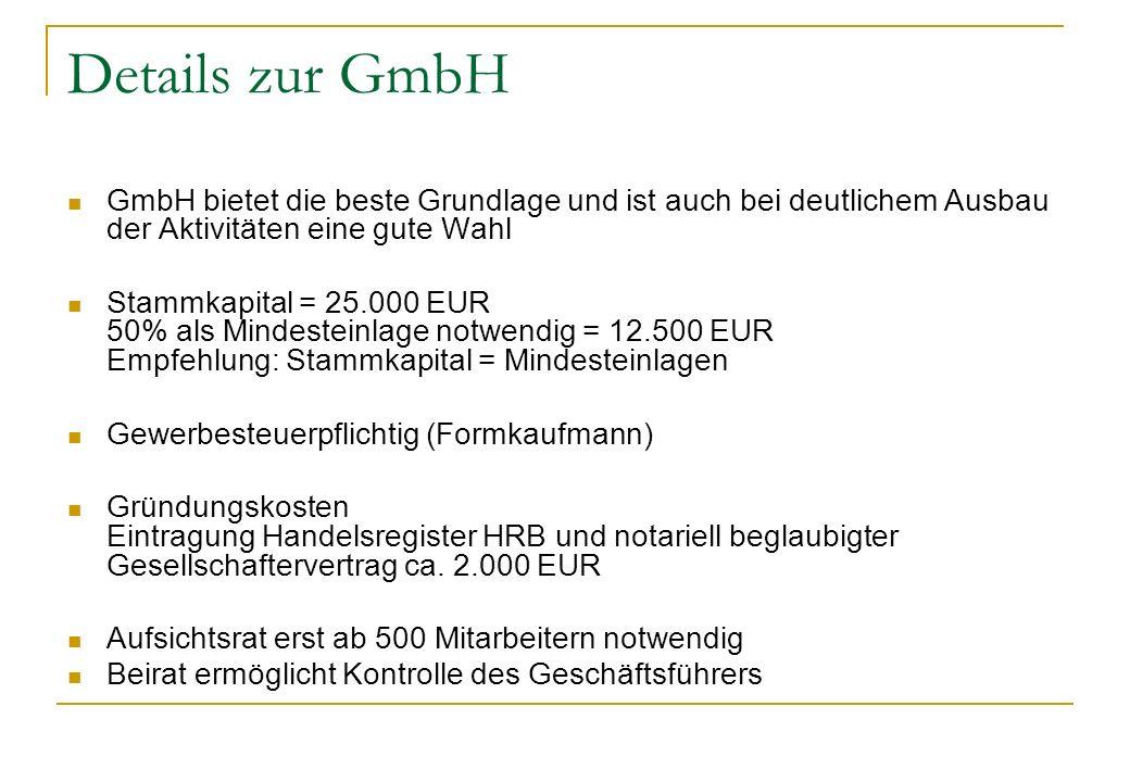 Details zur GmbH GmbH bietet die beste Grundlage und ist auch bei deutlichem Ausbau der Aktivitäten eine gute Wahl Stammkapital = 25.000 EUR 50% als M