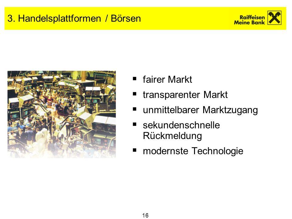 16 3. Handelsplattformen / Börsen fairer Markt transparenter Markt unmittelbarer Marktzugang sekundenschnelle Rückmeldung modernste Technologie