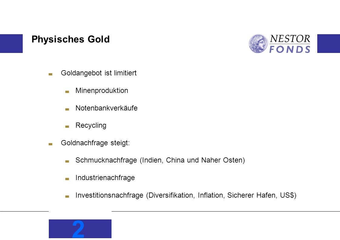 2 Physisches Gold Goldangebot ist limitiert Minenproduktion Notenbankverkäufe Recycling Goldnachfrage steigt: Schmucknachfrage (Indien, China und Naher Osten) Industrienachfrage Investitionsnachfrage (Diversifikation, Inflation, Sicherer Hafen, US$)