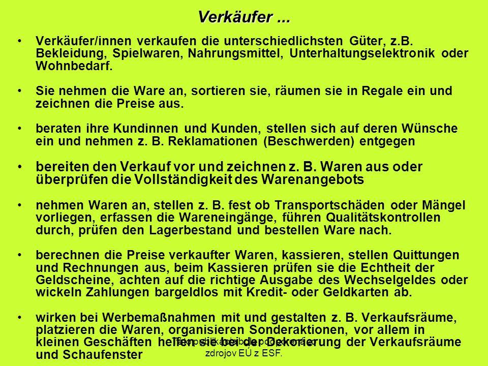 Táto publikácia bola podporená zo zdrojov EÚ z ESF. Verkäufer... Verkäufer/innen verkaufen die unterschiedlichsten Güter, z.B. Bekleidung, Spielwaren,