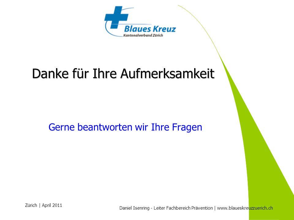 Daniel Isenring - Leiter Fachbereich Prävention | www.blaueskreuzzuerich.ch Zürich | April 2011 Danke für Ihre Aufmerksamkeit Gerne beantworten wir Ih
