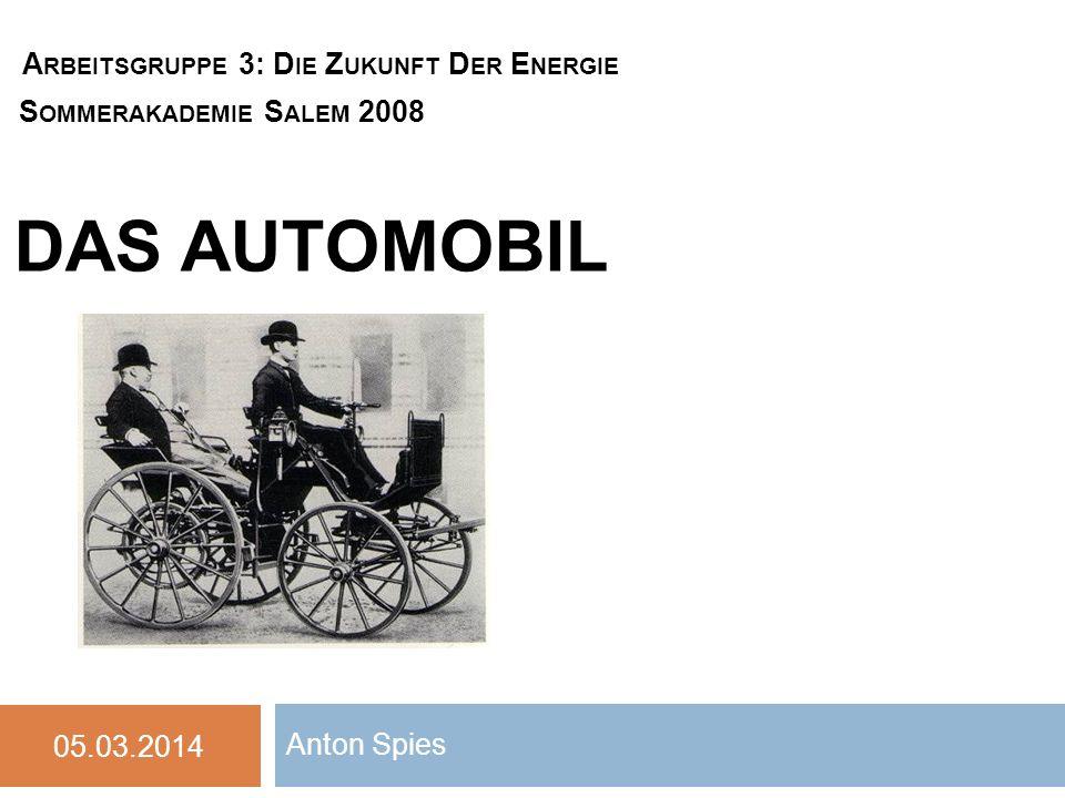 DAS AUTOMOBIL Anton Spies 05.03.2014 A RBEITSGRUPPE 3: D IE Z UKUNFT D ER E NERGIE S OMMERAKADEMIE S ALEM 2008