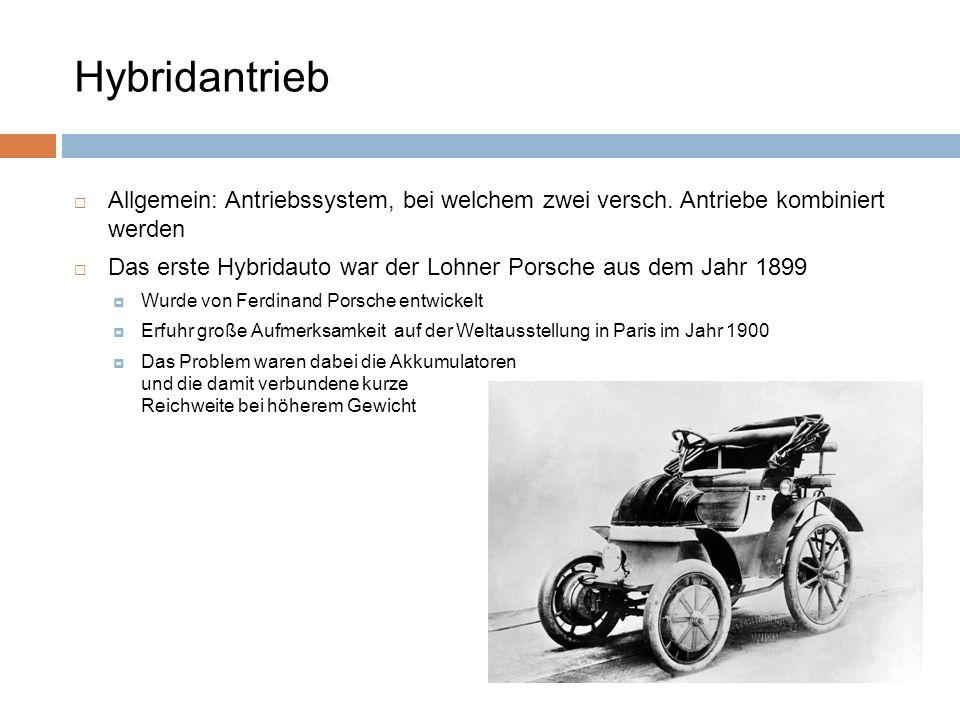 Allgemein: Antriebssystem, bei welchem zwei versch. Antriebe kombiniert werden Das erste Hybridauto war der Lohner Porsche aus dem Jahr 1899 Wurde von