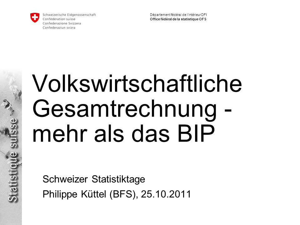 Département fédéral de lintérieur DFI Office fédéral de la statistique OFS Volkswirtschaftliche Gesamtrechnung - mehr als das BIP Schweizer Statistiktage Philippe Küttel (BFS), 25.10.2011