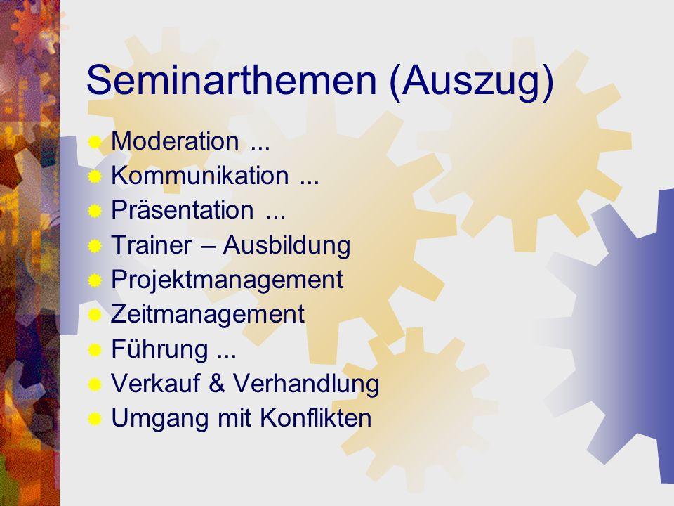 Seminarthemen (Auszug) Moderation... Kommunikation... Präsentation... Trainer – Ausbildung Projektmanagement Zeitmanagement Führung... Verkauf & Verha