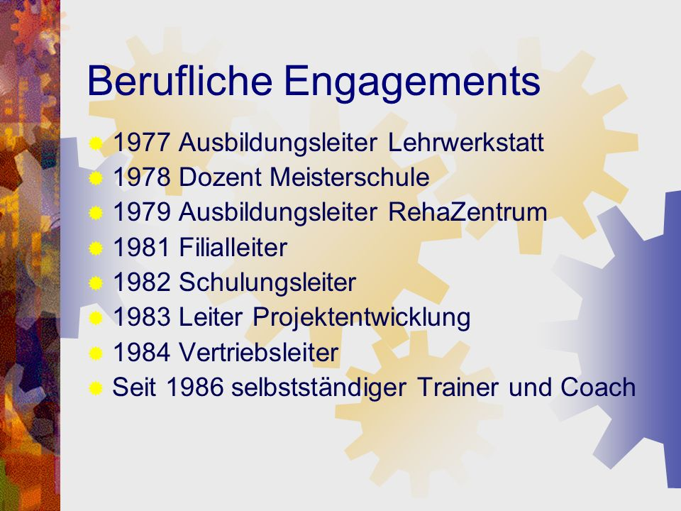 Berufliche Engagements 1977 Ausbildungsleiter Lehrwerkstatt 1978 Dozent Meisterschule 1979 Ausbildungsleiter RehaZentrum 1981 Filialleiter 1982 Schulu