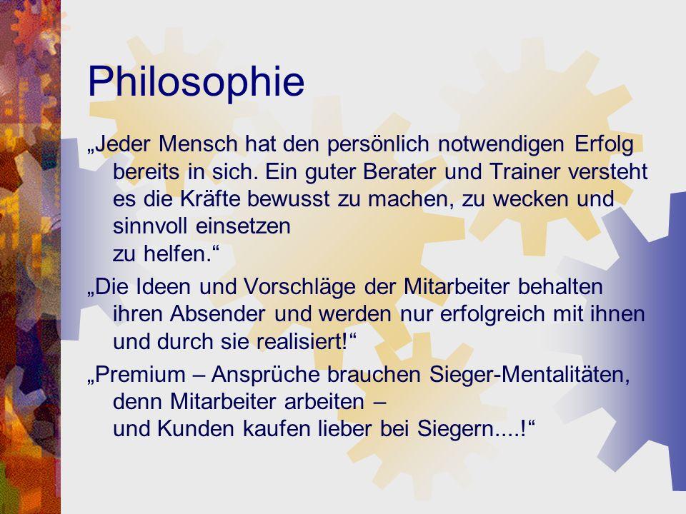 Philosophie Jeder Mensch hat den persönlich notwendigen Erfolg bereits in sich. Ein guter Berater und Trainer versteht es die Kräfte bewusst zu machen