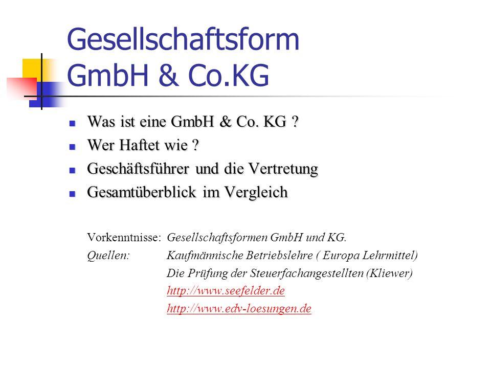 Was ist eine GmbH & Co.KG Kommanditgesellschaft Gesellschaft mit beschränkter Haftung Die GmbH & Co.KG ist eine Kommanditgesellschaft, bei der eine Gesellschaft mit beschränkter Haftung (Komplementär) Vollhafter ist Stellt eine Mischform zwischen GmbH und KG dar Die Firma kann eine Personen-, Sach- oder Fantasiefirma sein.