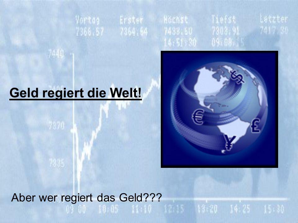 Geld regiert die Welt! Aber wer regiert das Geld???