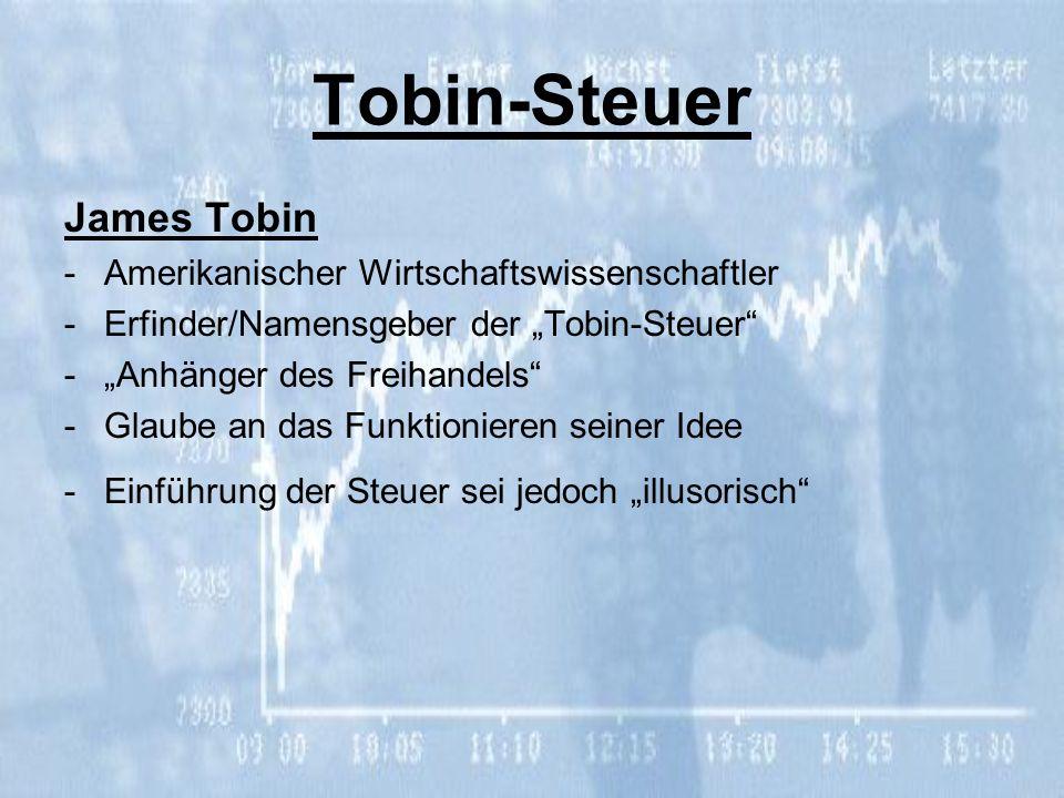 Tobin-Steuer James Tobin -Amerikanischer Wirtschaftswissenschaftler -Erfinder/Namensgeber der Tobin-Steuer -Anhänger des Freihandels -Glaube an das Fu