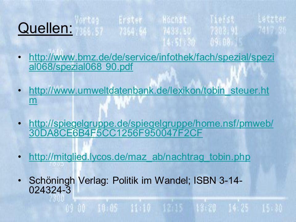 Quellen: http://www.bmz.de/de/service/infothek/fach/spezial/spezi al068/spezial068 90.pdfhttp://www.bmz.de/de/service/infothek/fach/spezial/spezi al068/spezial068 90.pdf http://www.umweltdatenbank.de/lexikon/tobin_steuer.ht mhttp://www.umweltdatenbank.de/lexikon/tobin_steuer.ht m http://spiegelgruppe.de/spiegelgruppe/home.nsf/pmweb/ 30DA8CE6B4F5CC1256F950047F2CFhttp://spiegelgruppe.de/spiegelgruppe/home.nsf/pmweb/ 30DA8CE6B4F5CC1256F950047F2CF http://mitglied.lycos.de/maz_ab/nachtrag_tobin.php Schöningh Verlag: Politik im Wandel; ISBN 3-14- 024324-3