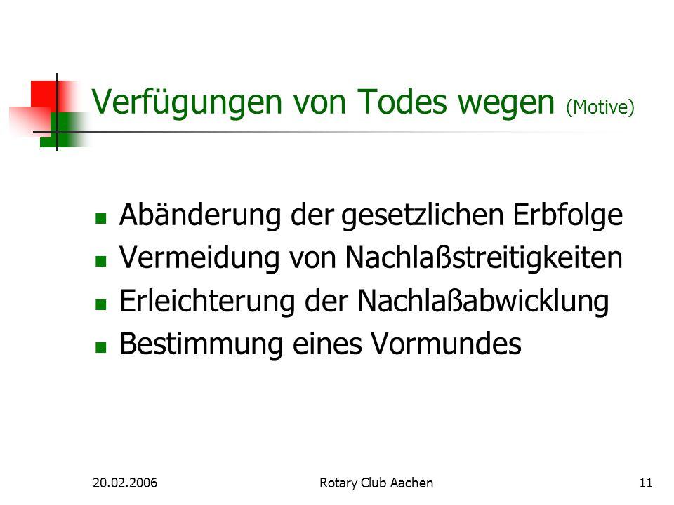 20.02.2006Rotary Club Aachen11 Verfügungen von Todes wegen (Motive) Abänderung der gesetzlichen Erbfolge Vermeidung von Nachlaßstreitigkeiten Erleicht