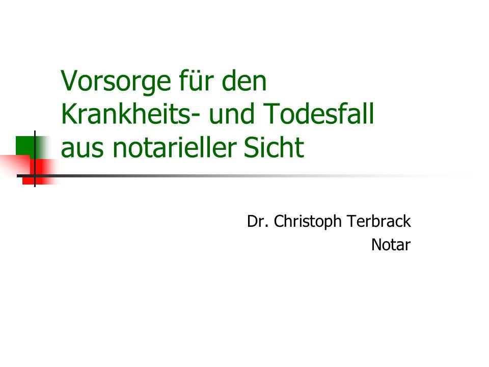 Vorsorge für den Krankheits- und Todesfall aus notarieller Sicht Dr. Christoph Terbrack Notar