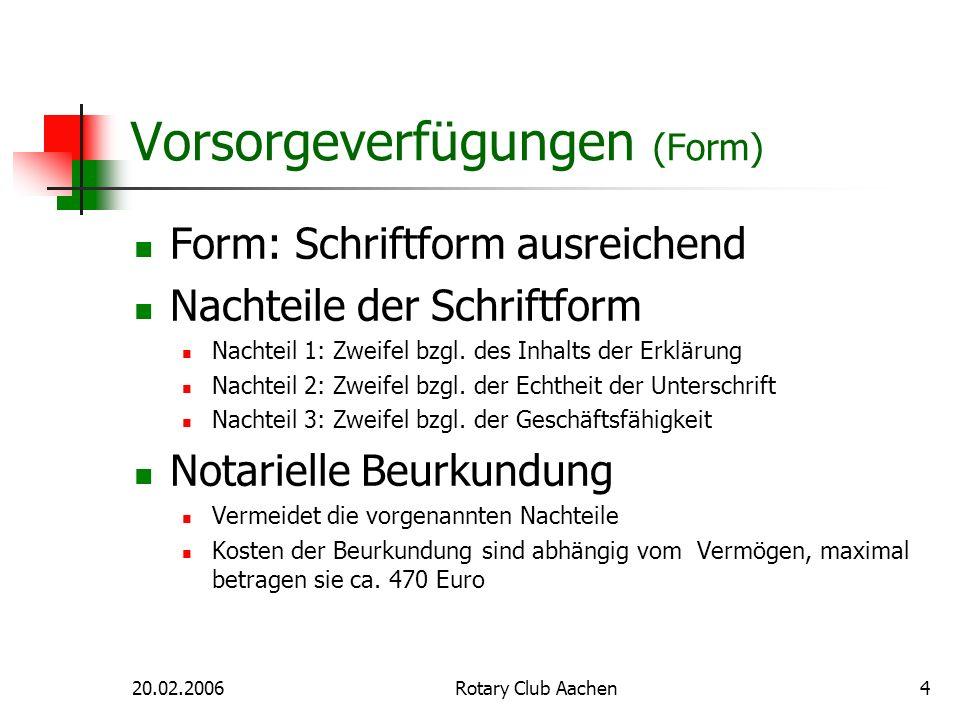 20.02.2006Rotary Club Aachen4 Vorsorgeverfügungen (Form) Form: Schriftform ausreichend Nachteile der Schriftform Nachteil 1: Zweifel bzgl. des Inhalts