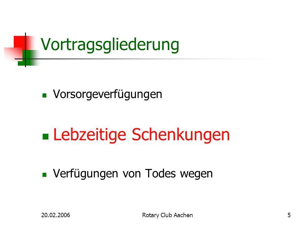 20.02.2006Rotary Club Aachen5 Vortragsgliederung Vorsorgeverfügungen Lebzeitige Schenkungen Verfügungen von Todes wegen