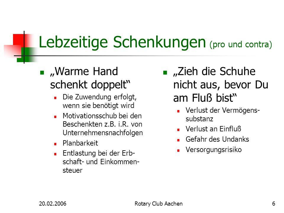 20.02.2006Rotary Club Aachen6 Lebzeitige Schenkungen (pro und contra) Warme Hand schenkt doppelt Die Zuwendung erfolgt, wenn sie benötigt wird Motivat