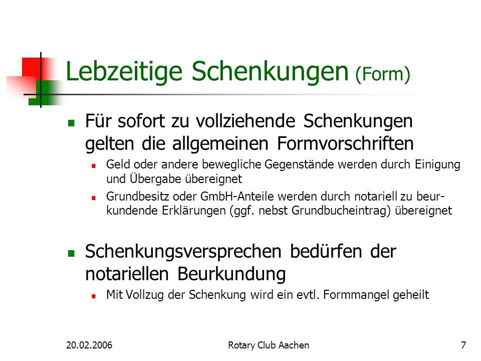 20.02.2006Rotary Club Aachen7 Lebzeitige Schenkungen (Form) Für sofort zu vollziehende Schenkungen gelten die allgemeinen Formvorschriften Geld oder a
