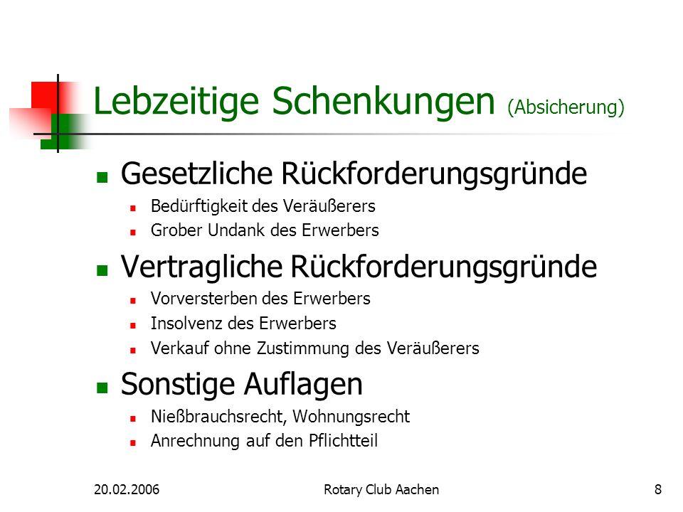 20.02.2006Rotary Club Aachen9 Lebzeitige Schenkungen (Steuern) Schenkungsteuer Allgemeiner Freibetrag für Ehegatten (307.000 Euro) Allgemeiner Freibetrag für Kinder (205.000 Euro) Besondere Freibeträge unter Ehegatten (z.B.
