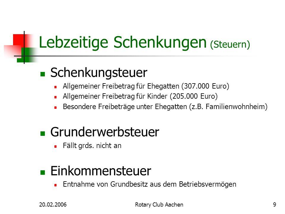 20.02.2006Rotary Club Aachen9 Lebzeitige Schenkungen (Steuern) Schenkungsteuer Allgemeiner Freibetrag für Ehegatten (307.000 Euro) Allgemeiner Freibet
