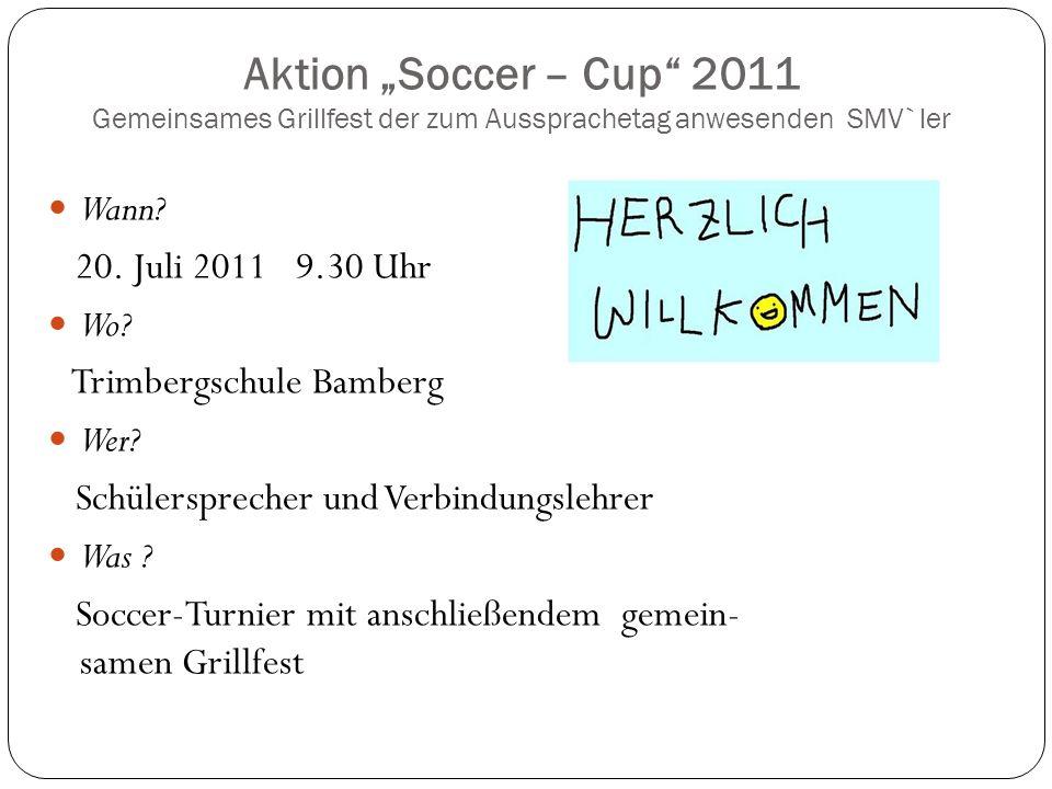 Aktion Soccer – Cup 2011 Gemeinsames Grillfest der zum Aussprachetag anwesenden SMV`ler Wann? 20. Juli 2011 9.30 Uhr Wo? Trimbergschule Bamberg Wer? S