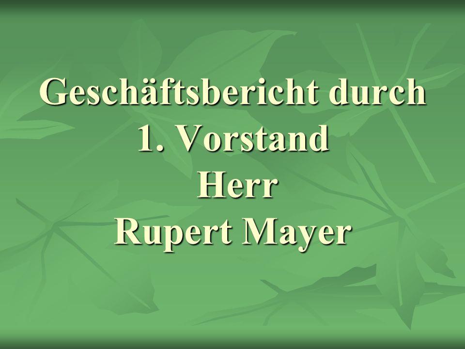 Geschäftsbericht durch 1. Vorstand Herr Rupert Mayer