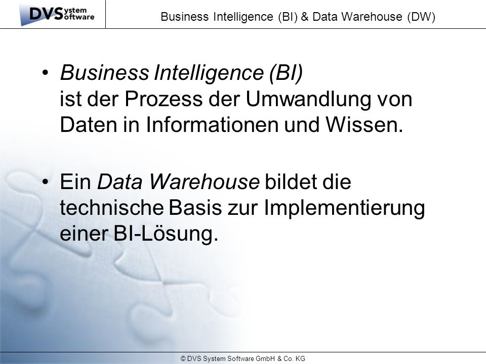 © DVS System Software GmbH & Co. KG Business Intelligence (BI) & Data Warehouse (DW) Business Intelligence (BI) ist der Prozess der Umwandlung von Dat