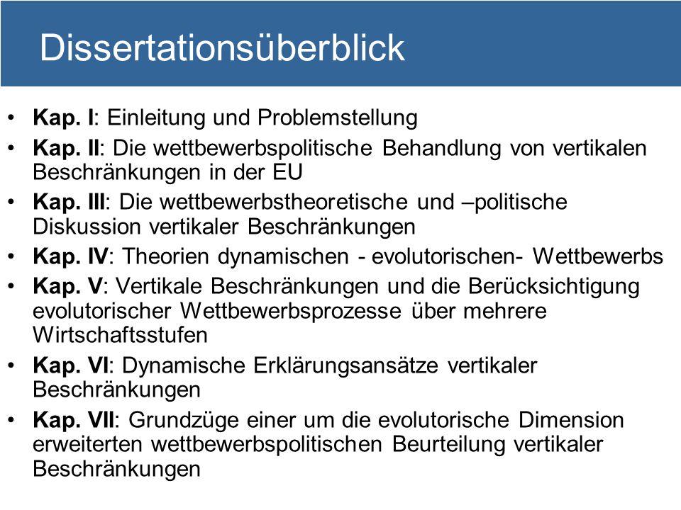 3 Dissertationsüberblick Kap. I: Einleitung und Problemstellung Kap. II: Die wettbewerbspolitische Behandlung von vertikalen Beschränkungen in der EU