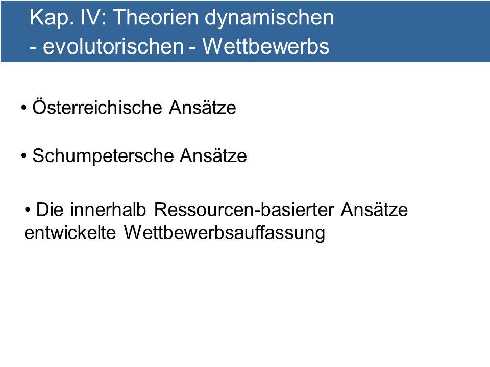 6 Kap. IV: Theorien dynamischen - evolutorischen - Wettbewerbs Österreichische Ansätze Schumpetersche Ansätze Die innerhalb Ressourcen-basierter Ansät