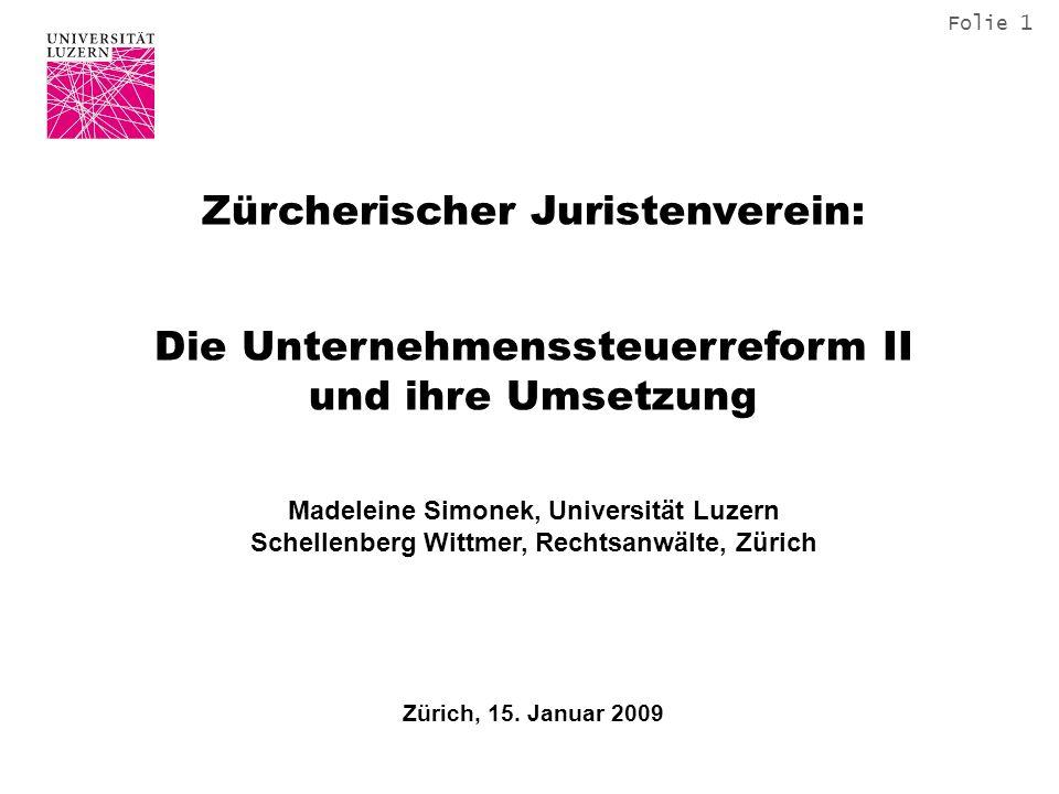 Folie 1 Zürcherischer Juristenverein: Die Unternehmenssteuerreform II und ihre Umsetzung Madeleine Simonek, Universität Luzern Schellenberg Wittmer, Rechtsanwälte, Zürich Zürich, 15.