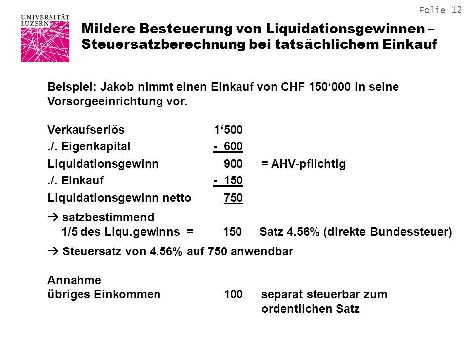 Folie 12 Mildere Besteuerung von Liquidationsgewinnen – Steuersatzberechnung bei tatsächlichem Einkauf Beispiel: Jakob nimmt einen Einkauf von CHF 150000 in seine Vorsorgeeinrichtung vor.