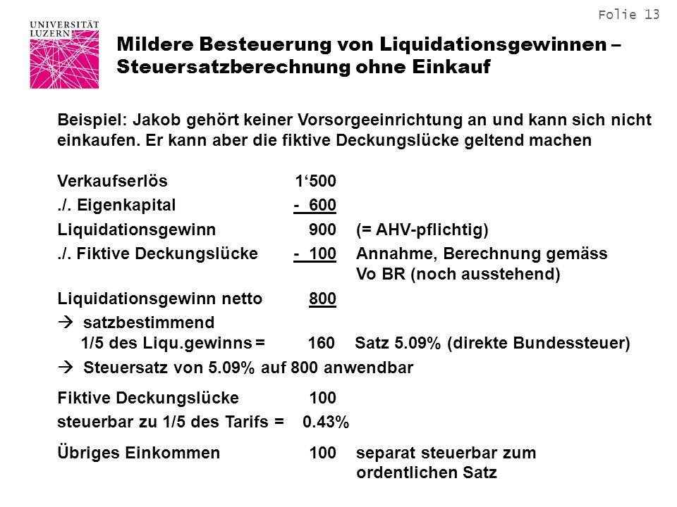 Folie 13 Mildere Besteuerung von Liquidationsgewinnen – Steuersatzberechnung ohne Einkauf Beispiel: Jakob gehört keiner Vorsorgeeinrichtung an und kann sich nicht einkaufen.