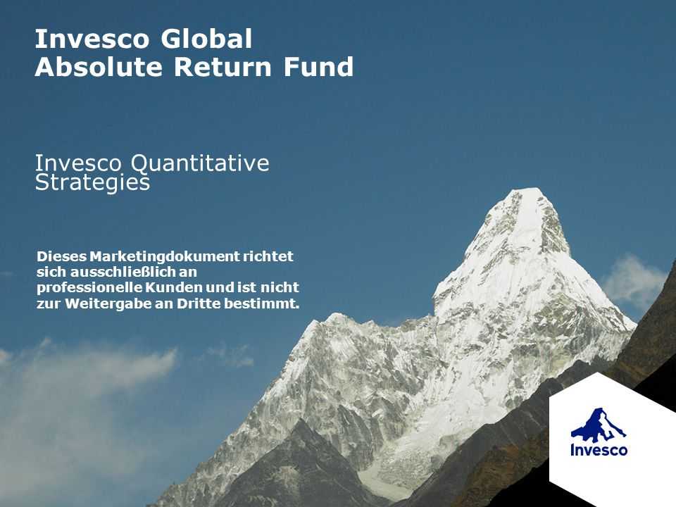 Invesco Global Absolute Return Fund Invesco Quantitative Strategies Dieses Marketingdokument richtet sich ausschließlich an professionelle Kunden und